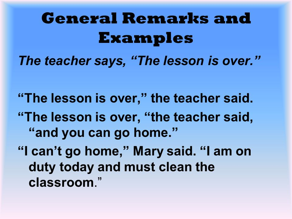 """General Remarks and Examples The teacher says, """"The lesson is over."""" """"The lesson is over,"""" the teacher said. """"The lesson is over, """"the teacher said, """""""