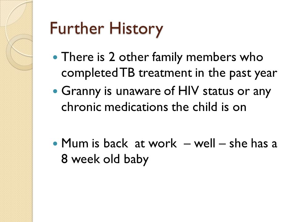 Further History There is 2 other family members who completed TB treatment in the past year Granny is unaware of HIV status or any chronic medications the child is on Mum is back at work – well – she has a 8 week old baby