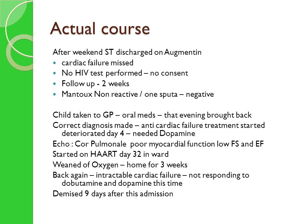 Actual course After weekend ST discharged on Augmentin cardiac failure missed No HIV test performed – no consent Follow up - 2 weeks Mantoux Non reactive / one sputa – negative Child taken to GP – oral meds – that evening brought back Correct diagnosis made – anti cardiac failure treatment started deteriorated day 4 – needed Dopamine Echo : Cor Pulmonale poor myocardial function low FS and EF Started on HAART day 32 in ward Weaned of Oxygen – home for 3 weeks Back again – intractable cardiac failure – not responding to dobutamine and dopamine this time Demised 9 days after this admission
