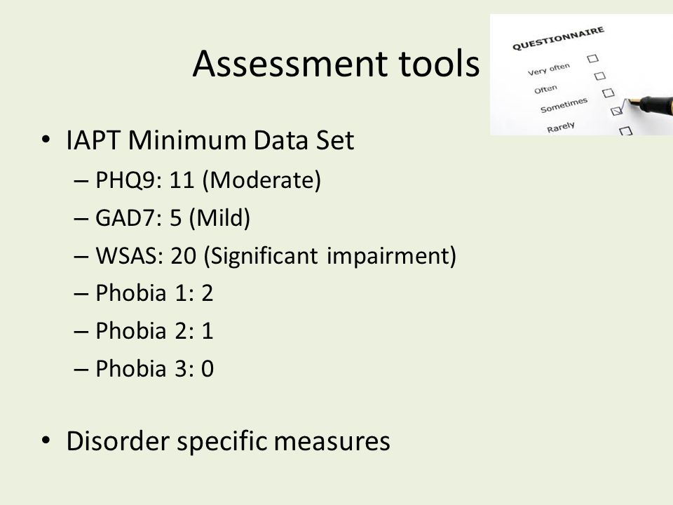 Assessment tools IAPT Minimum Data Set – PHQ9: 11 (Moderate) – GAD7: 5 (Mild) – WSAS: 20 (Significant impairment) – Phobia 1: 2 – Phobia 2: 1 – Phobia 3: 0 Disorder specific measures