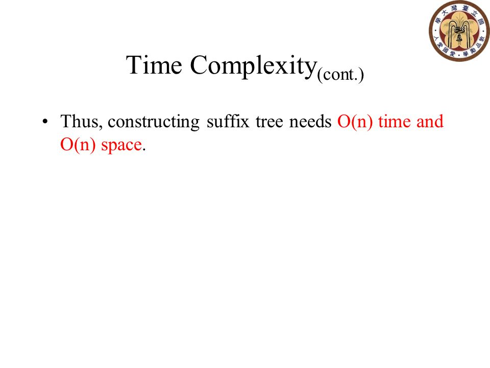 Time Complexity (cont.) Thus, constructing suffix tree needs O(n) time and O(n) space.