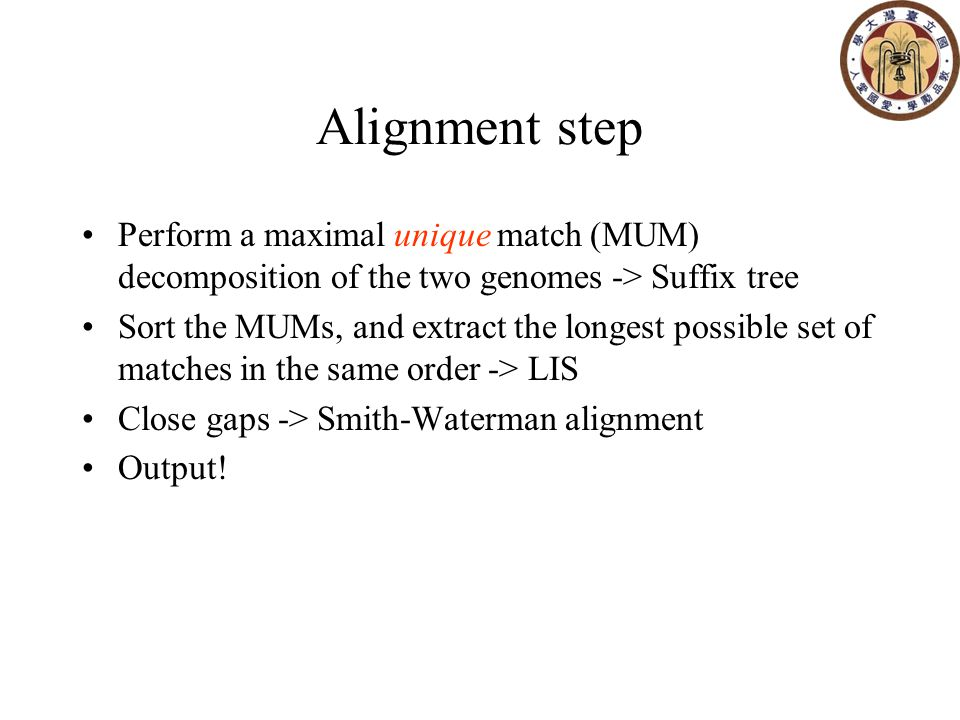 Alignment step Perform a maximal unique match (MUM) decomposition of the two genomes -> Suffix tree Sort the MUMs, and extract the longest possible set of matches in the same order -> LIS Close gaps -> Smith-Waterman alignment Output!