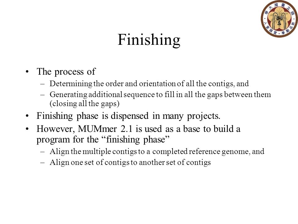 Finishing The process of –Determining the order and orientation of all the contigs, and –Generating additional sequence to fill in all the gaps between them (closing all the gaps) Finishing phase is dispensed in many projects.