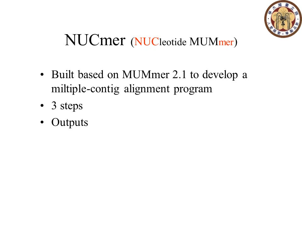 NUCmer (NUC leotide MUM mer ) Built based on MUMmer 2.1 to develop a miltiple-contig alignment program 3 steps Outputs