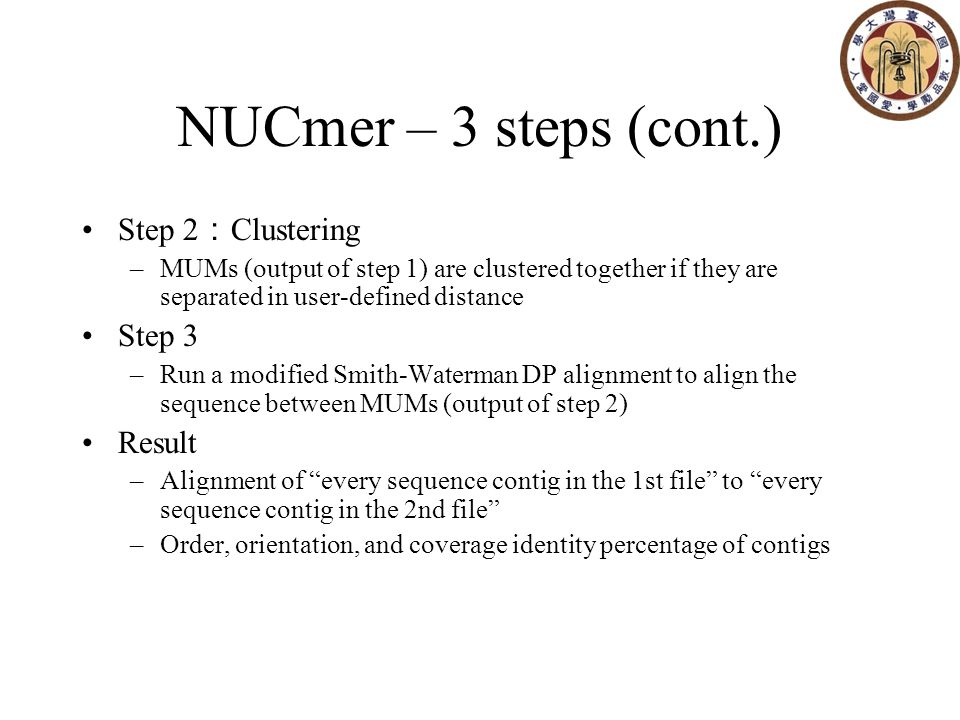 NUCmer – 3 steps (cont.) Step 2 : Clustering –MUMs (output of step 1) are clustered together if they are separated in user-defined distance Step 3 –Run a modified Smith-Waterman DP alignment to align the sequence between MUMs (output of step 2) Result –Alignment of every sequence contig in the 1st file to every sequence contig in the 2nd file –Order, orientation, and coverage identity percentage of contigs