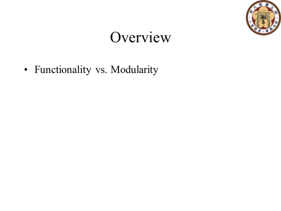 Overview Functionality vs. Modularity