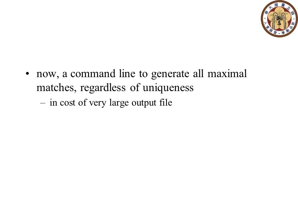 now, a command line to generate all maximal matches, regardless of uniqueness –in cost of very large output file