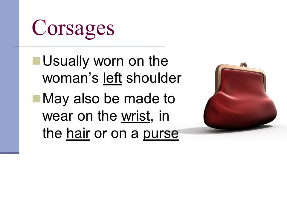 Corsages Band aids may also be glued to the bottom of the corsage and taped to the shoulder