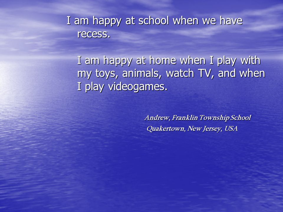 I am happy at school when we have recess. I am happy at home when I play with my toys, animals, watch TV, and when I play videogames. Andrew, Franklin