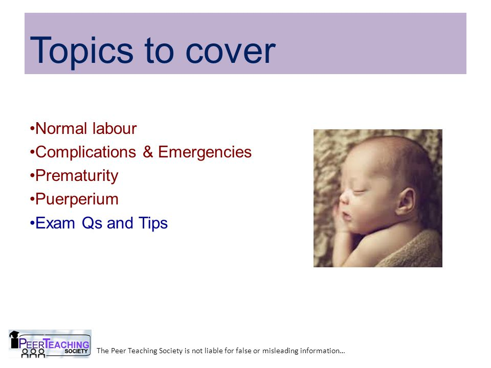 Normal labour Complications & Emergencies Prematurity Puerperium Exam Qs and Tips The Peer Teaching Society is not liable for false or misleading information… Topics to cover