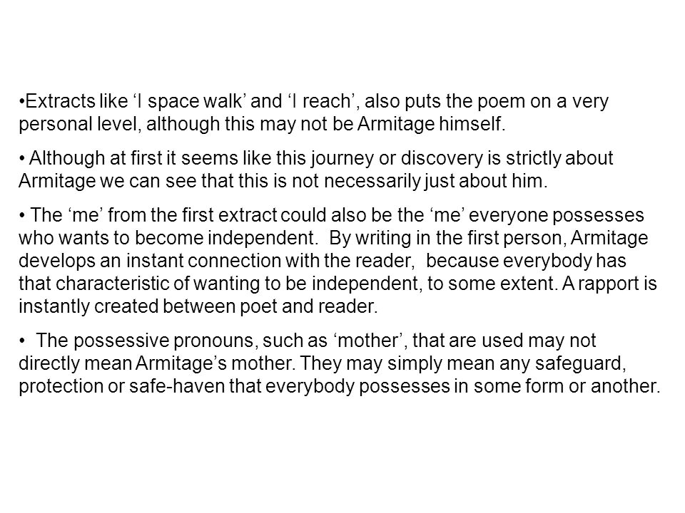 Extracts like 'I space walk' and 'I reach', also puts the poem on a very personal level, although this may not be Armitage himself.