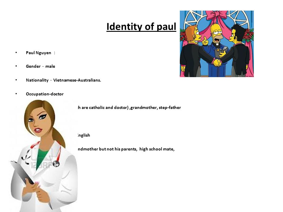Identity of paul Paul Nguyen : Gender - male Nationality - Vietnamese-Australians. Occupation-doctor Family- mother,father(both are catholic and docto