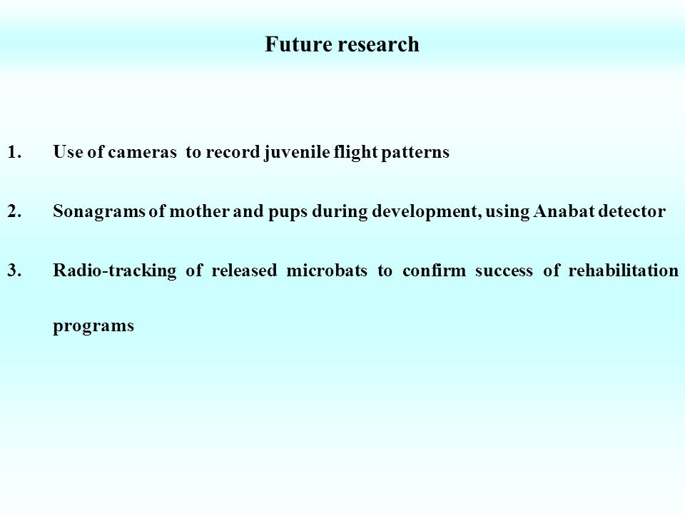 Future research 1.Use of cameras to record juvenile flight patterns 2.Sonagrams of mother and pups during development, using Anabat detector 3.Radio-t