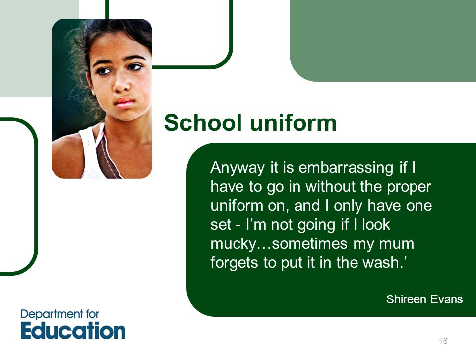 18 School uniform Anyway it is embarrassing if I have to go in without the proper uniform on, and I only have one set - I'm not going if I look mucky…sometimes my mum forgets to put it in the wash.' Shireen Evans