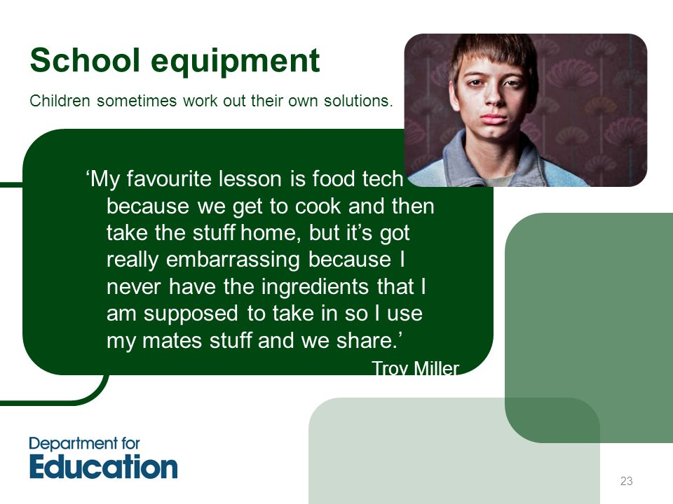 23 School equipment 'My favourite lesson is food tech because we get to cook and then take the stuff home, but it's got really embarrassing because I never have the ingredients that I am supposed to take in so I use my mates stuff and we share.' Troy Miller Children sometimes work out their own solutions.