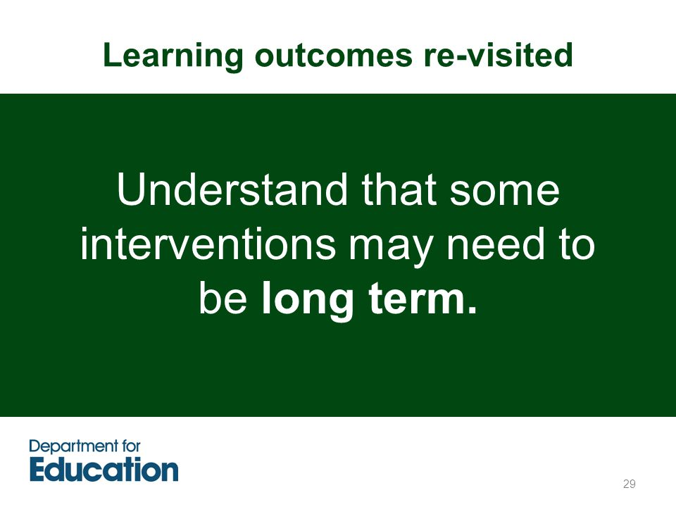 Learning outcomes re-visited 29 Understand that some interventions may need to be long term.