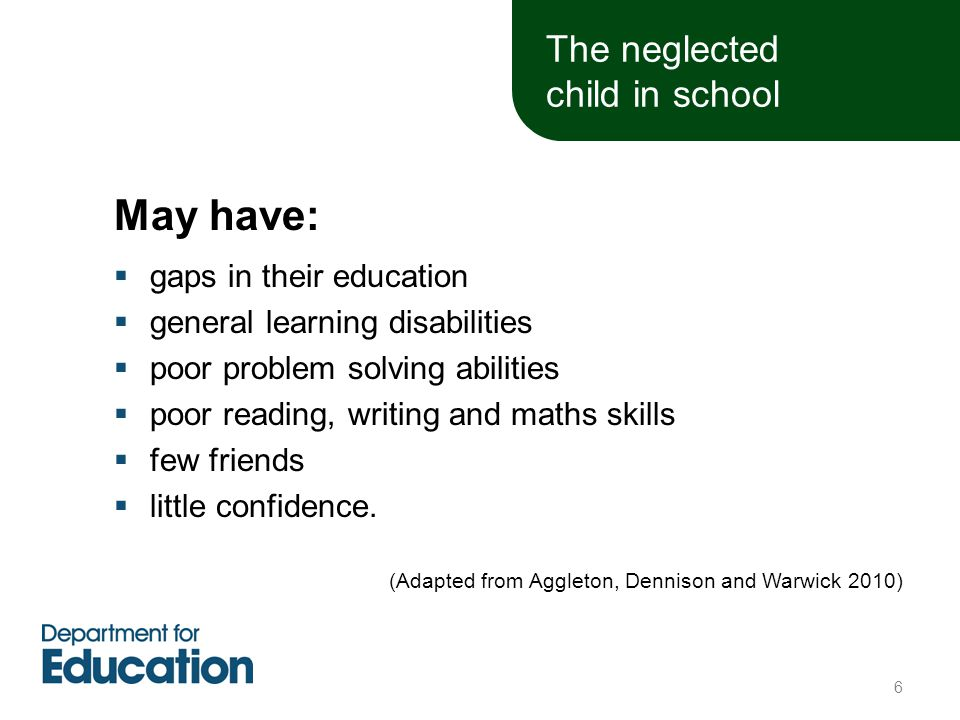 The neglected child in school May have:  gaps in their education  general learning disabilities  poor problem solving abilities  poor reading, writing and maths skills  few friends  little confidence.