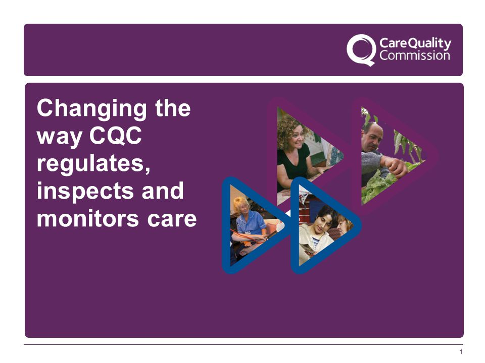 1 Changing the way CQC regulates, inspects and monitors care
