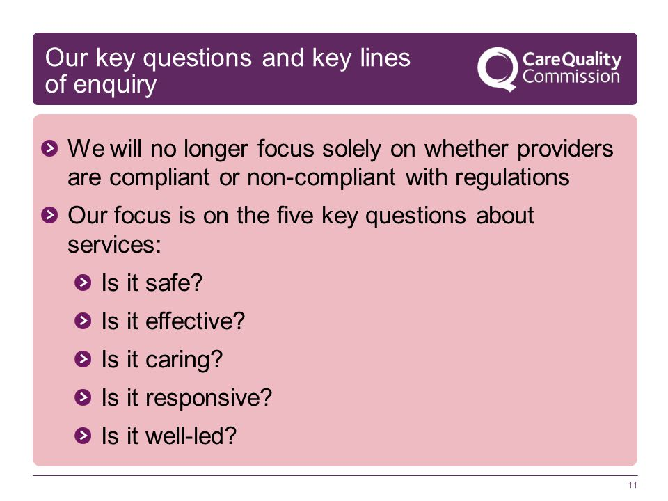 Our key questions and key lines of enquiry We will no longer focus solely on whether providers are compliant or non-compliant with regulations Our focus is on the five key questions about services: Is it safe.