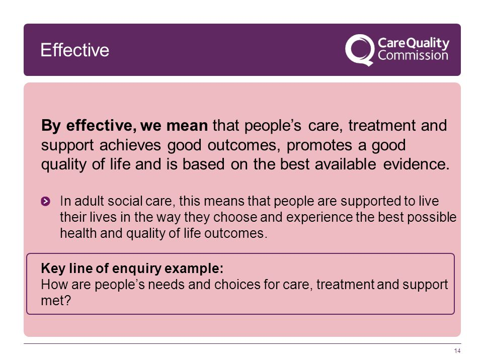 Effective By effective, we mean that people's care, treatment and support achieves good outcomes, promotes a good quality of life and is based on the
