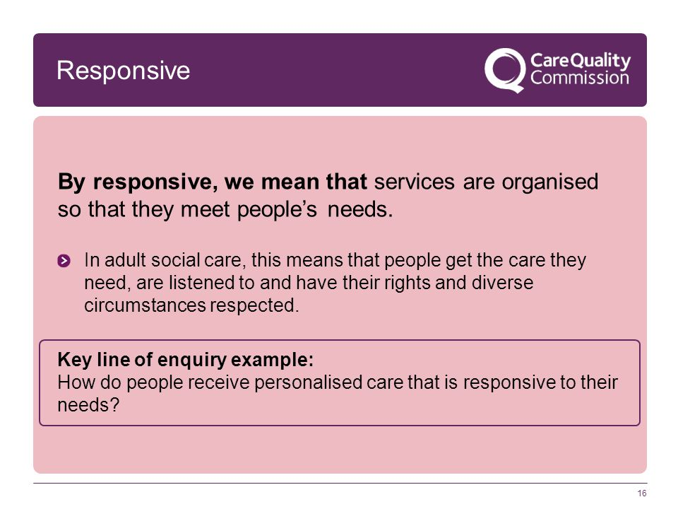 Responsive By responsive, we mean that services are organised so that they meet people's needs. In adult social care, this means that people get the c