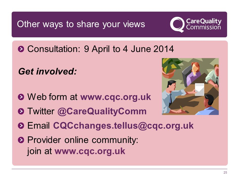 25 Other ways to share your views Consultation: 9 April to 4 June 2014 Get involved: Web form at www.cqc.org.uk Twitter @CareQualityComm Email CQCchan