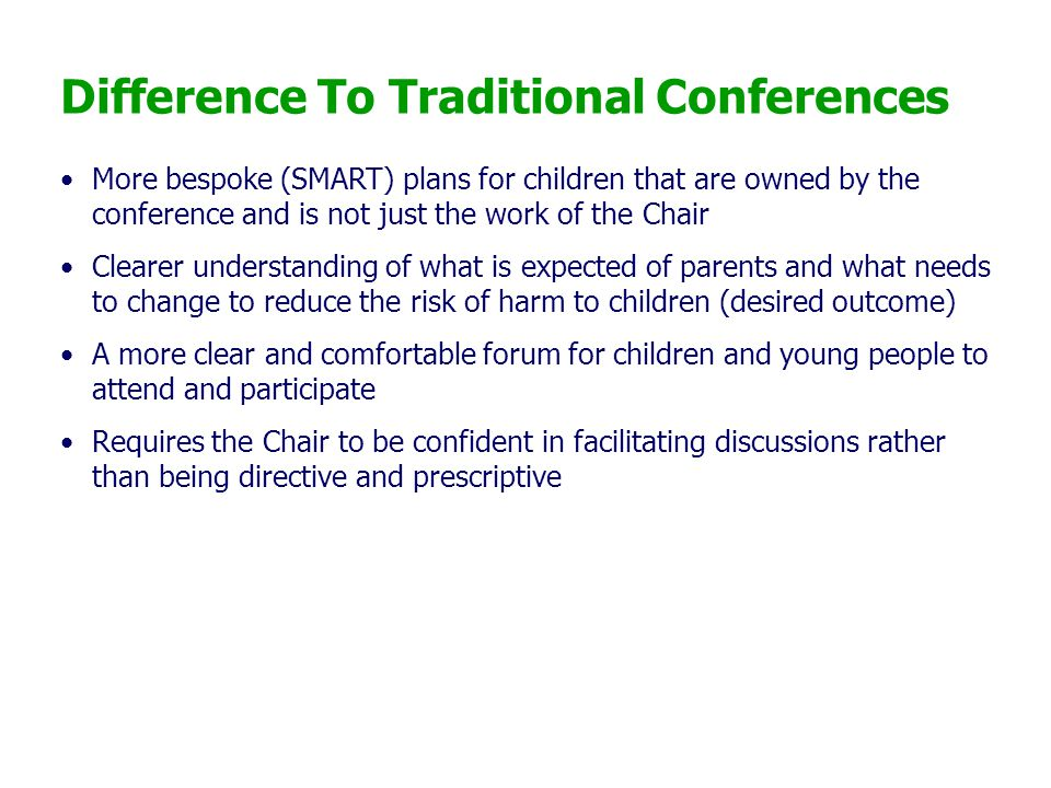 Difference To Traditional Conferences More bespoke (SMART) plans for children that are owned by the conference and is not just the work of the Chair C