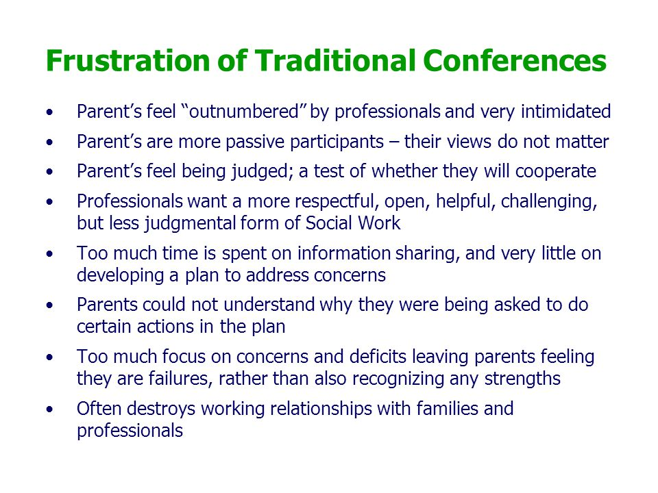 "Frustration of Traditional Conferences Parent's feel ""outnumbered"" by professionals and very intimidated Parent's are more passive participants – thei"