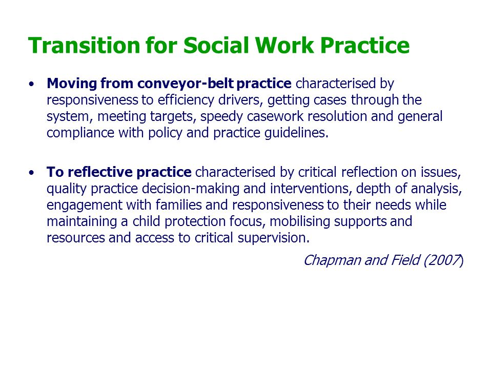 Transition for Social Work Practice Moving from conveyor-belt practice characterised by responsiveness to efficiency drivers, getting cases through th
