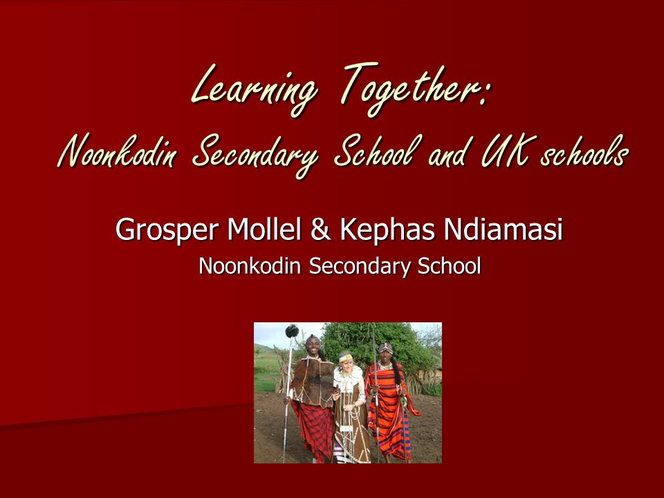 Learning Together: Noonkodin Secondary School and UK schools Grosper Mollel & Kephas Ndiamasi Noonkodin Secondary School