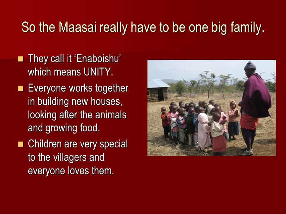 So the Maasai really have to be one big family. They call it 'Enaboishu' which means UNITY.