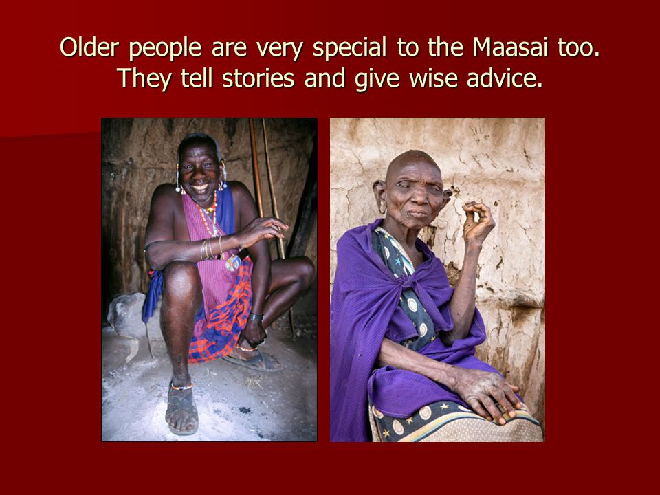 Older people are very special to the Maasai too. They tell stories and give wise advice.