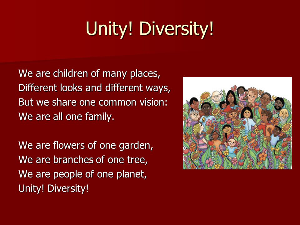 Unity! Diversity! We are children of many places, Different looks and different ways, But we share one common vision: We are all one family. We are fl