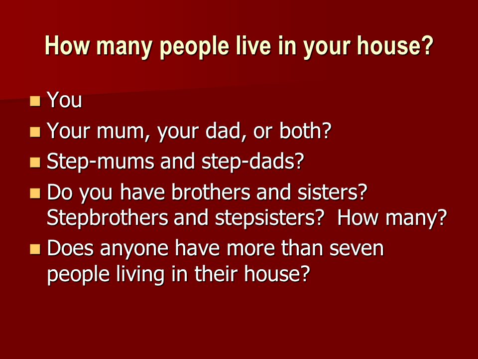 How many people live in your house. You You Your mum, your dad, or both.