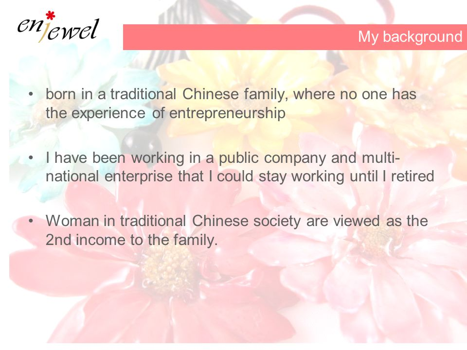 born in a traditional Chinese family, where no one has the experience of entrepreneurship I have been working in a public company and multi- national enterprise that I could stay working until I retired Woman in traditional Chinese society are viewed as the 2nd income to the family.