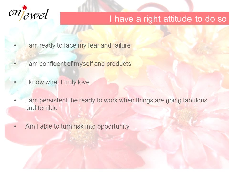 I am ready to face my fear and failure I am confident of myself and products I know what I truly love I am persistent: be ready to work when things are going fabulous and terrible Am I able to turn risk into opportunity I have a right attitude to do so