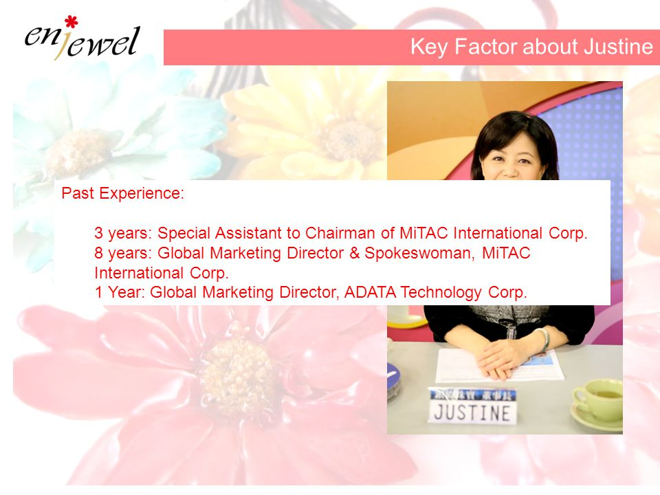 Key Factor about Justine Past Experience: 3 years: Special Assistant to Chairman of MiTAC International Corp.