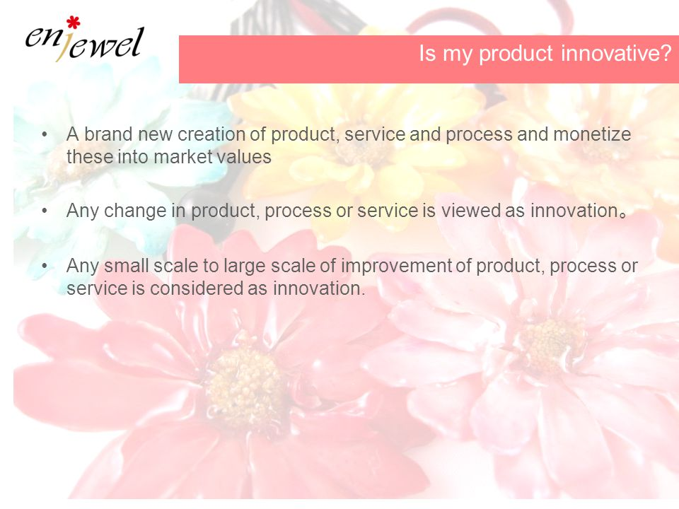 A brand new creation of product, service and process and monetize these into market values Any change in product, process or service is viewed as innovation 。 Any small scale to large scale of improvement of product, process or service is considered as innovation.