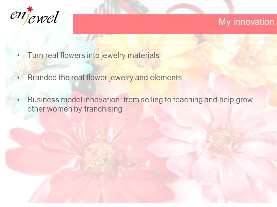Turn real flowers into jewelry materials Branded the real flower jewelry and elements Business model innovation: from selling to teaching and help grow other women by franchising My innovation