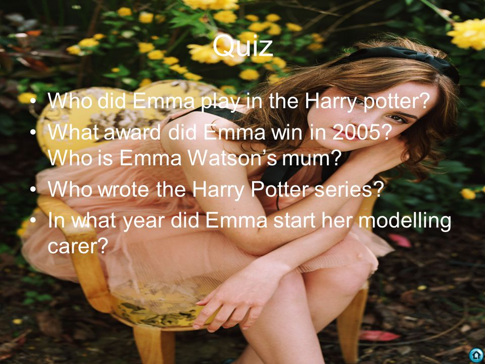 Quiz Who did Emma play in the Harry potter. What award did Emma win in 2005.