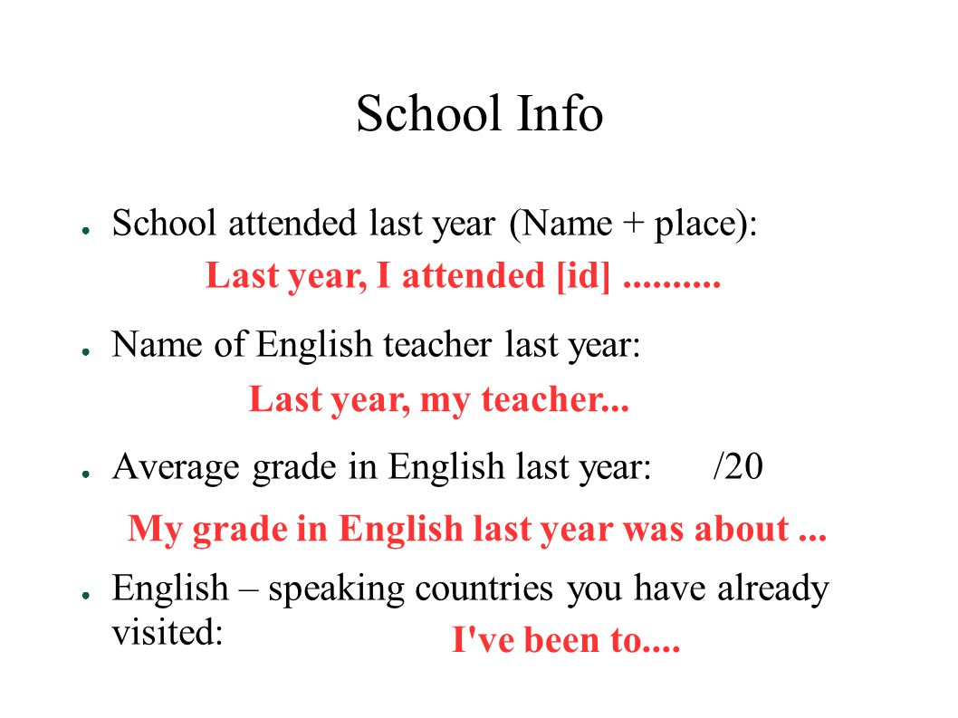 School Info ● School attended last year (Name + place): ● Name of English teacher last year: ● Average grade in English last year: /20 ● English – speaking countries you have already visited: Last year, I attended [id]..........