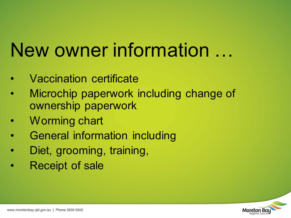 New owner information … Vaccination certificate Microchip paperwork including change of ownership paperwork Worming chart General information including Diet, grooming, training, Receipt of sale