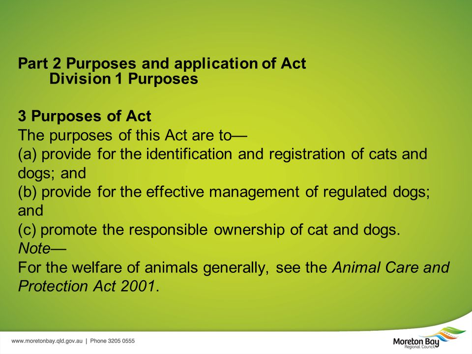 Part 2 Purposes and application of Act Division 1 Purposes 3 Purposes of Act The purposes of this Act are to— (a) provide for the identification and registration of cats and dogs; and (b) provide for the effective management of regulated dogs; and (c) promote the responsible ownership of cat and dogs.