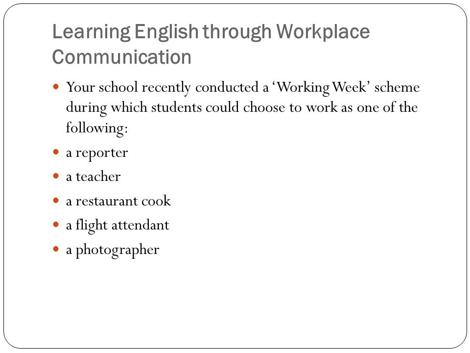 Learning English through Workplace Communication Your school recently conducted a 'Working Week' scheme during which students could choose to work as one of the following: a reporter a teacher a restaurant cook a flight attendant a photographer
