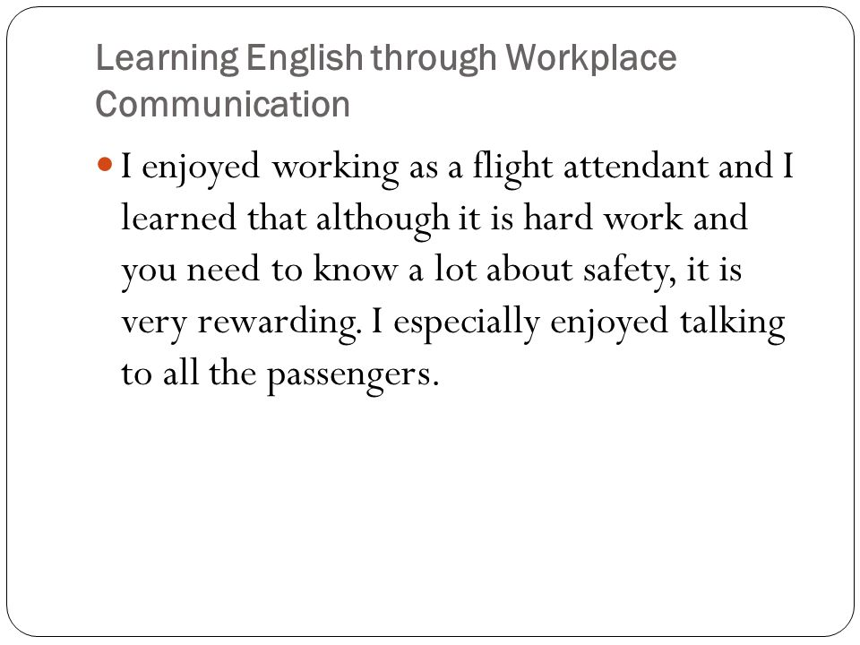 Learning English through Workplace Communication I enjoyed working as a flight attendant and I learned that although it is hard work and you need to know a lot about safety, it is very rewarding.