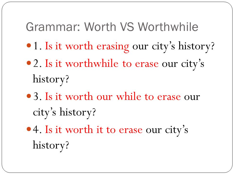 Grammar: Worth VS Worthwhile 1. Is it worth erasing our city's history.