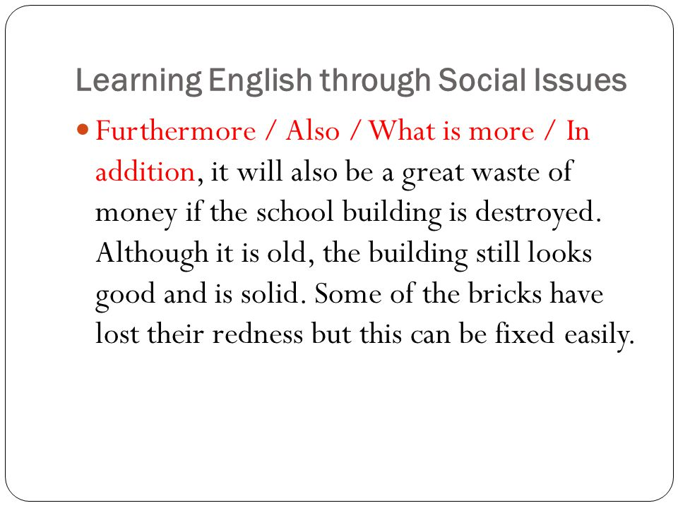 Learning English through Social Issues Furthermore / Also / What is more / In addition, it will also be a great waste of money if the school building is destroyed.