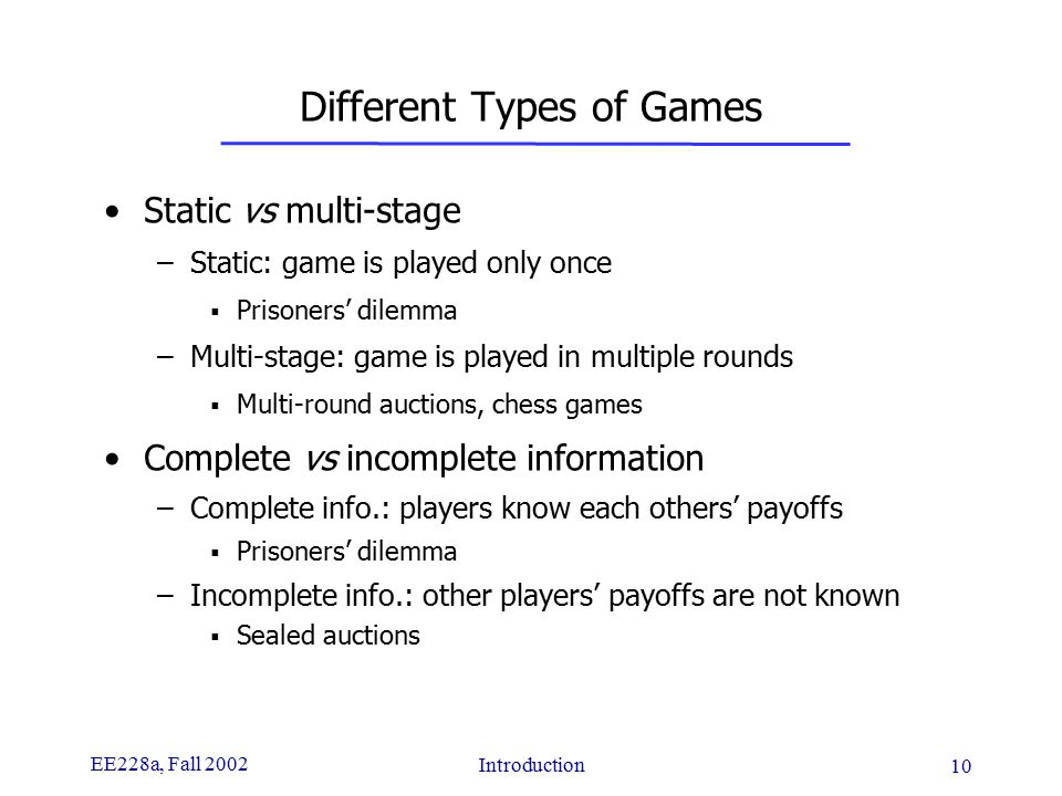 EE228a, Fall 2002 Introduction 10 Different Types of Games Static vs multi-stage –Static: game is played only once  Prisoners' dilemma –Multi-stage: game is played in multiple rounds  Multi-round auctions, chess games Complete vs incomplete information –Complete info.: players know each others' payoffs  Prisoners' dilemma –Incomplete info.: other players' payoffs are not known  Sealed auctions