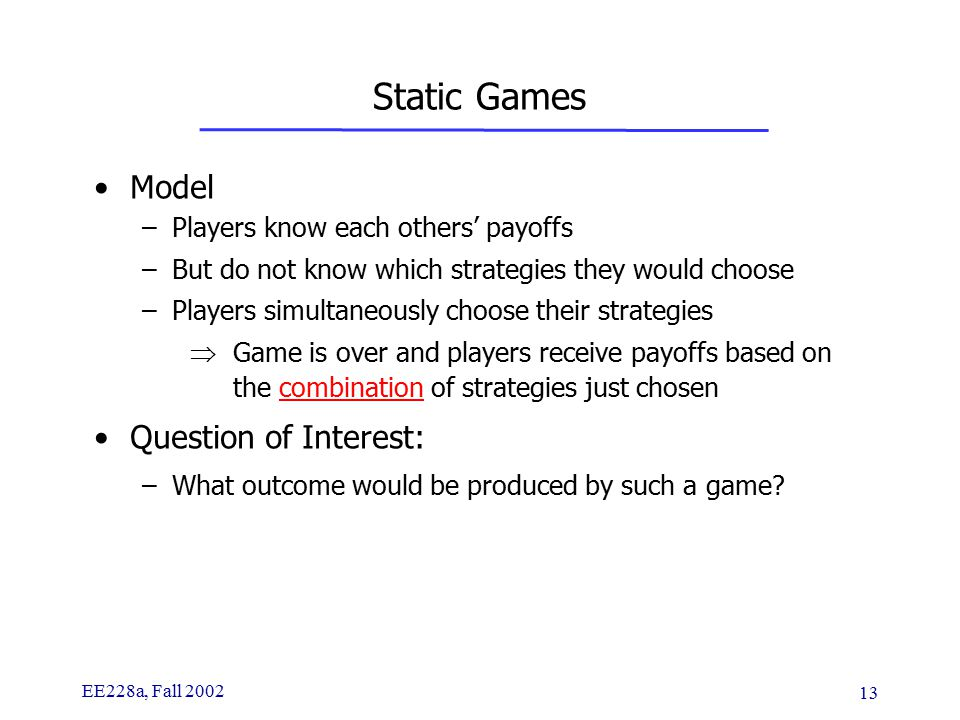 EE228a, Fall 2002 13 Static Games Model –Players know each others' payoffs –But do not know which strategies they would choose –Players simultaneously choose their strategies  Game is over and players receive payoffs based on the combination of strategies just chosen Question of Interest: –What outcome would be produced by such a game?