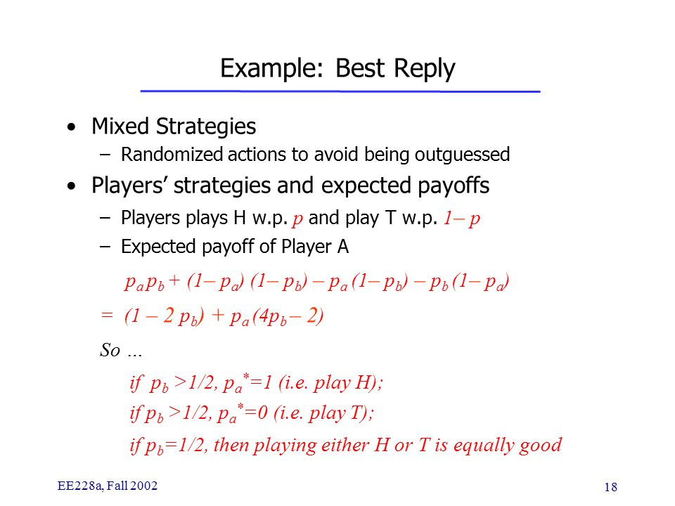 EE228a, Fall 2002 18 Example: Best Reply Mixed Strategies –Randomized actions to avoid being outguessed Players' strategies and expected payoffs –Players plays H w.p.